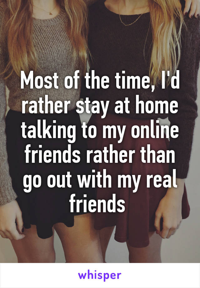 Most of the time, I'd rather stay at home talking to my online friends rather than go out with my real friends