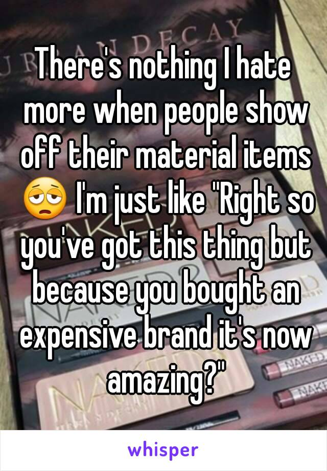 """There's nothing I hate more when people show off their material items 😩 I'm just like """"Right so you've got this thing but because you bought an expensive brand it's now amazing?"""""""