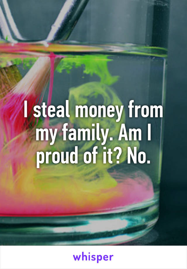 I steal money from my family. Am I proud of it? No.