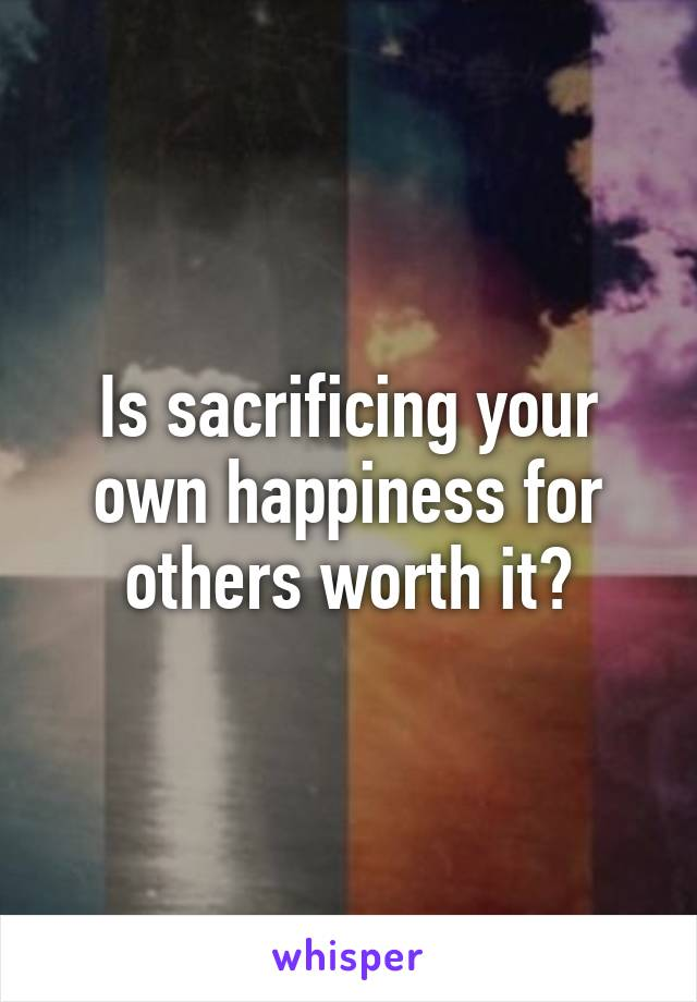 Is sacrificing your own happiness for others worth it?