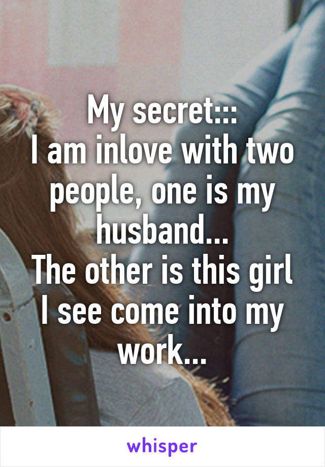 My secret::: I am inlove with two people, one is my husband... The other is this girl I see come into my work...