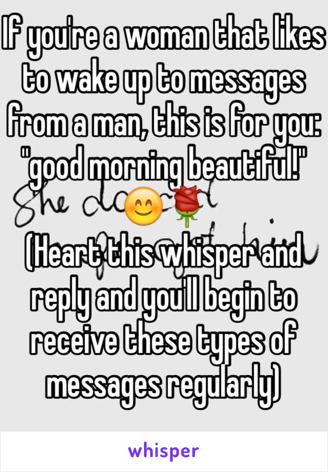 """If you're a woman that likes to wake up to messages from a man, this is for you: """"good morning beautiful!"""" 😊🌹 (Heart this whisper and reply and you'll begin to receive these types of messages regularly)"""