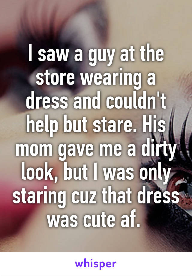 I saw a guy at the store wearing a dress and couldn't help but stare. His mom gave me a dirty look, but I was only staring cuz that dress was cute af.