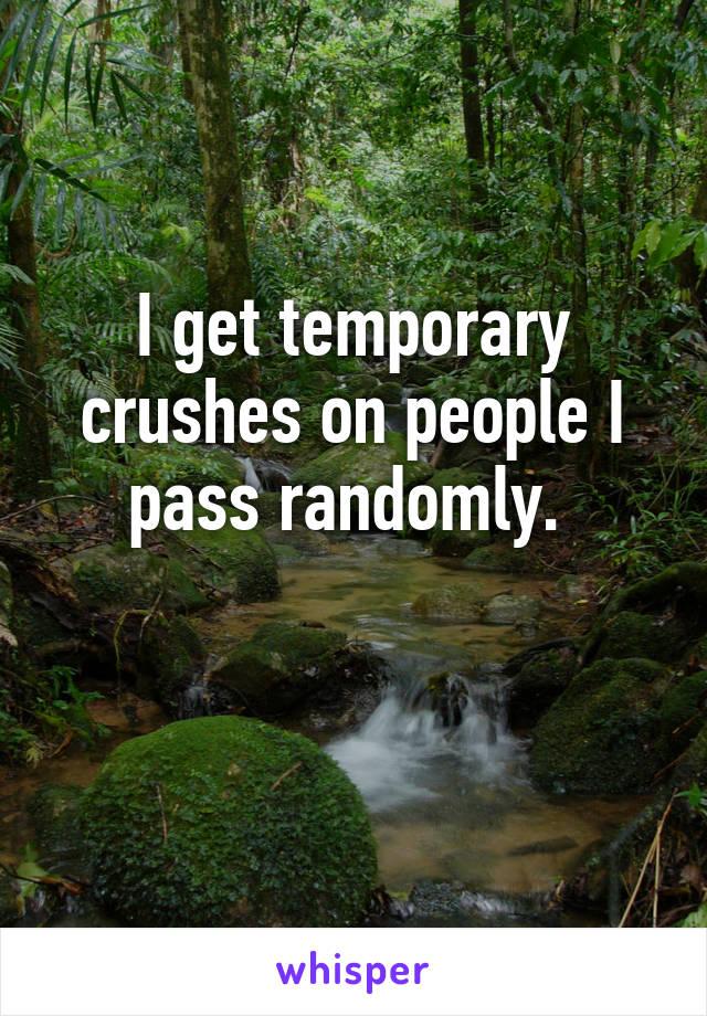 I get temporary crushes on people I pass randomly.