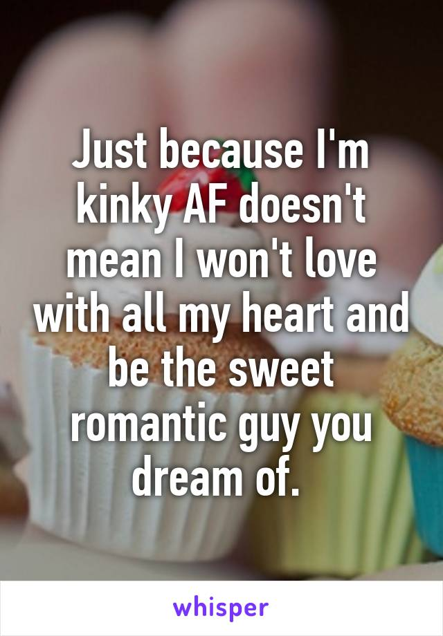 Just because I'm kinky AF doesn't mean I won't love with all my heart and be the sweet romantic guy you dream of.