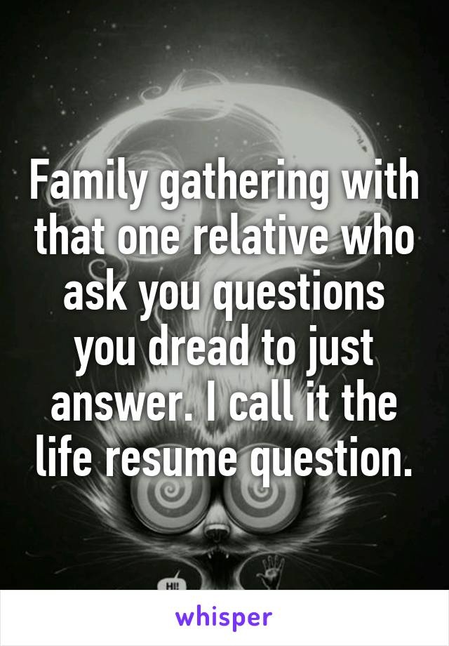 Family gathering with that one relative who ask you questions you dread to just answer. I call it the life resume question.