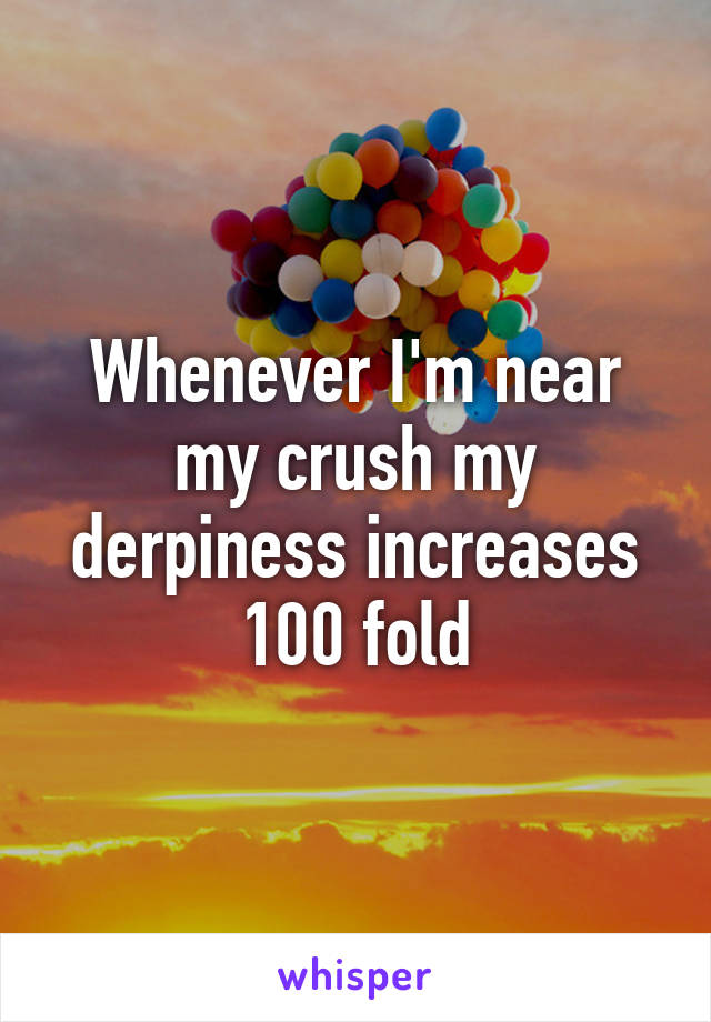 Whenever I'm near my crush my derpiness increases 100 fold