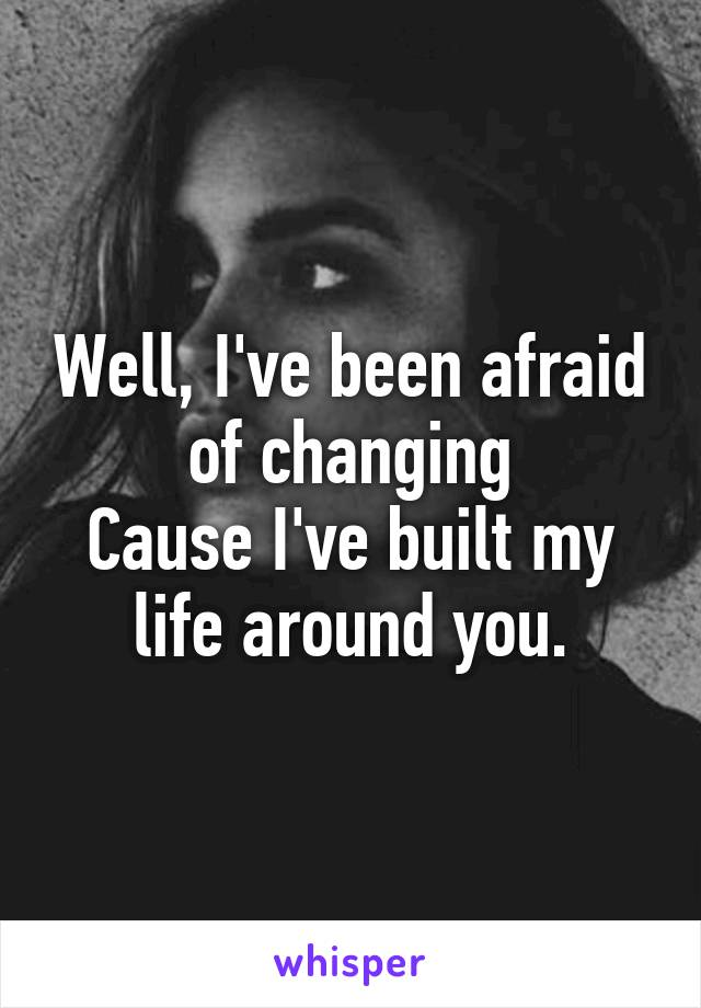 Well, I've been afraid of changing Cause I've built my life around you.