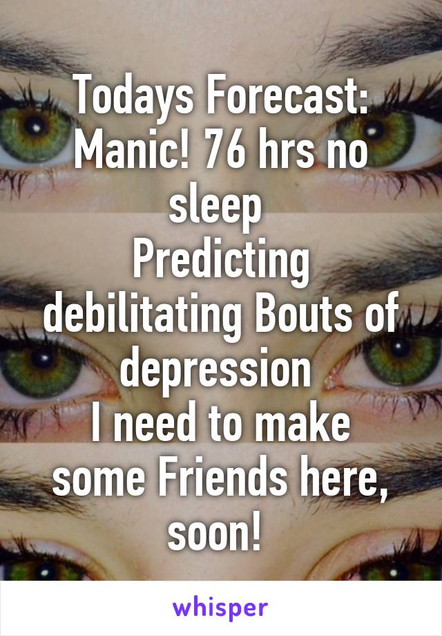 Todays Forecast: Manic! 76 hrs no sleep  Predicting debilitating Bouts of depression  I need to make some Friends here, soon!