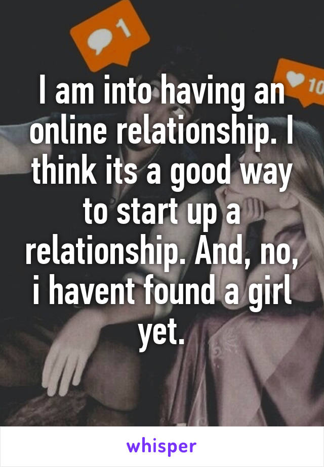 I am into having an online relationship. I think its a good way to start up a relationship. And, no, i havent found a girl yet.