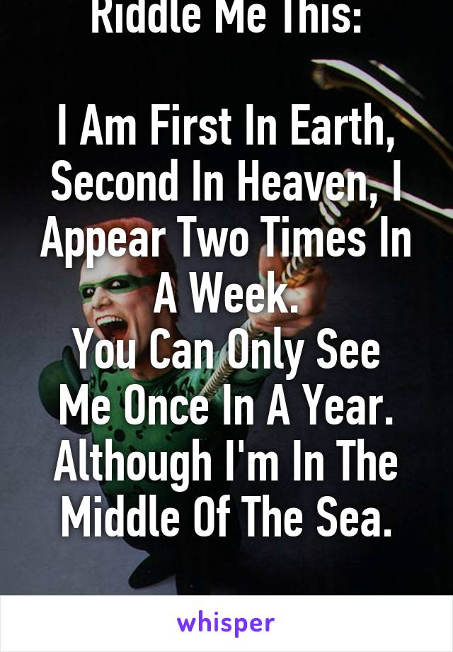 Riddle Me This:  I Am First In Earth, Second In Heaven, I Appear Two Times In A Week. You Can Only See Me Once In A Year. Although I'm In The Middle Of The Sea.  What Am I?