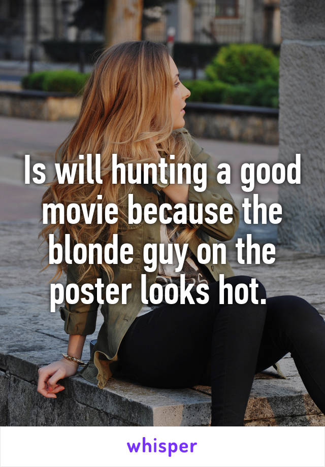 Is will hunting a good movie because the blonde guy on the poster looks hot.