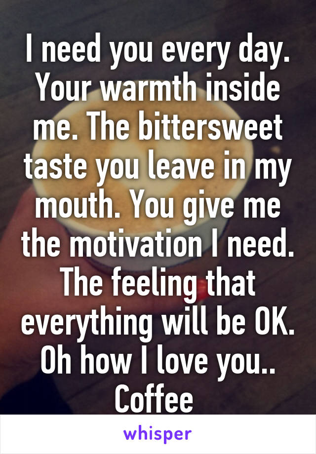 I need you every day. Your warmth inside me. The bittersweet taste you leave in my mouth. You give me the motivation I need. The feeling that everything will be OK. Oh how I love you.. Coffee