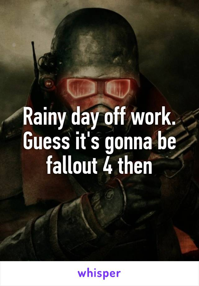 Rainy day off work. Guess it's gonna be fallout 4 then