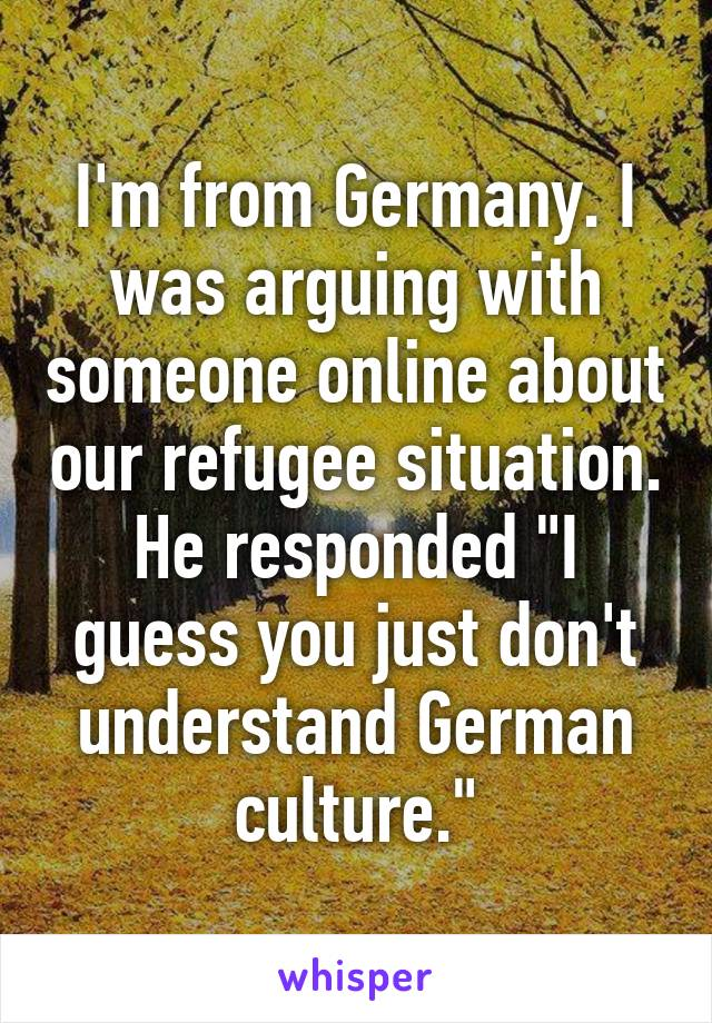"""I'm from Germany. I was arguing with someone online about our refugee situation. He responded """"I guess you just don't understand German culture."""""""