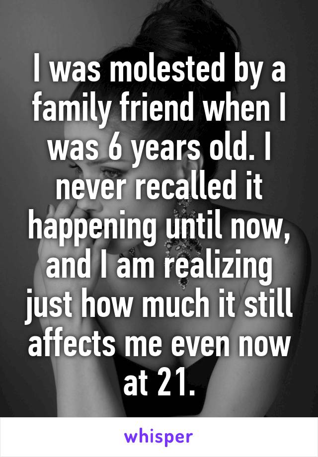 I was molested by a family friend when I was 6 years old. I never recalled it happening until now, and I am realizing just how much it still affects me even now at 21.
