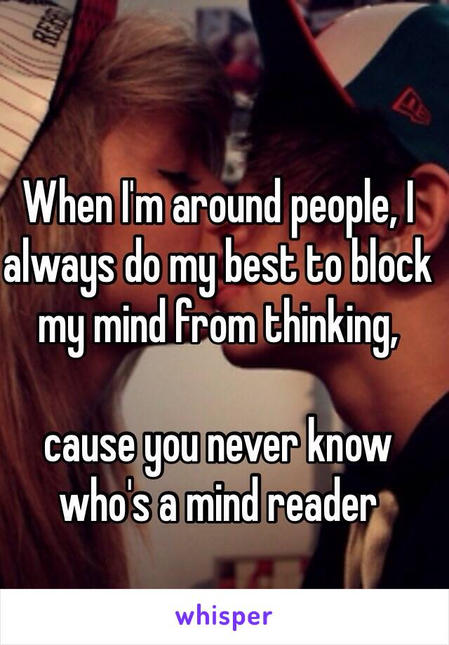 When I'm around people, I always do my best to block my mind from thinking,   cause you never know who's a mind reader