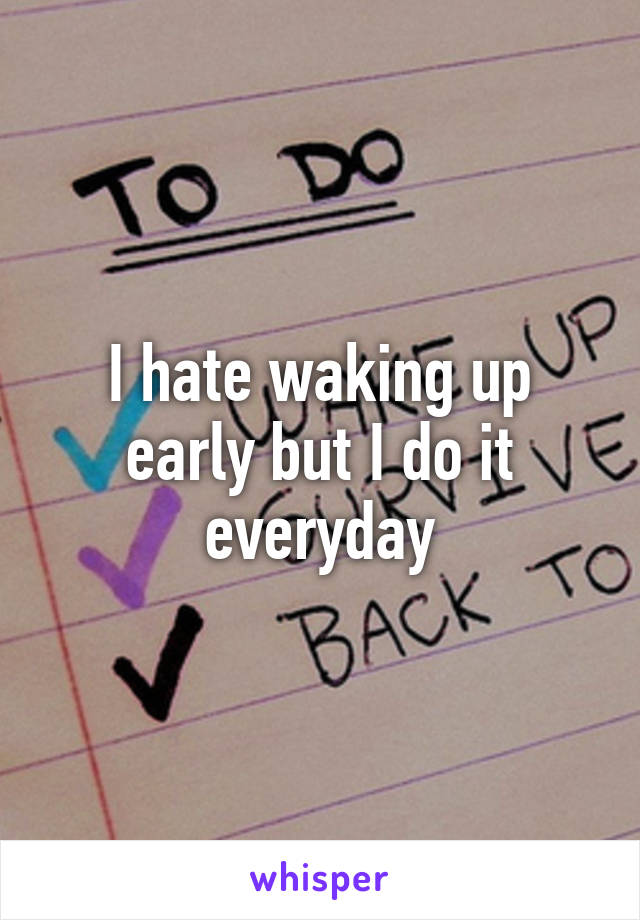 I hate waking up early but I do it everyday