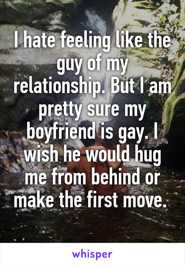 I hate feeling like the guy of my relationship. But I am pretty sure my boyfriend is gay. I wish he would hug me from behind or make the first move.