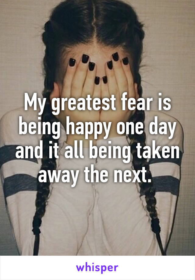My greatest fear is being happy one day and it all being taken away the next.