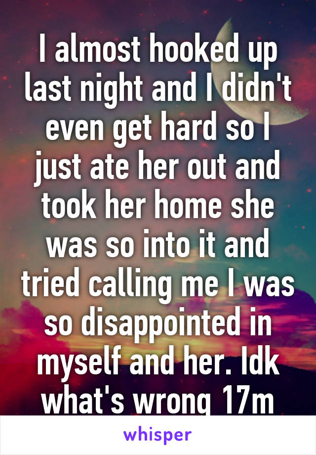 I almost hooked up last night and I didn't even get hard so I just ate her out and took her home she was so into it and tried calling me I was so disappointed in myself and her. Idk what's wrong 17m