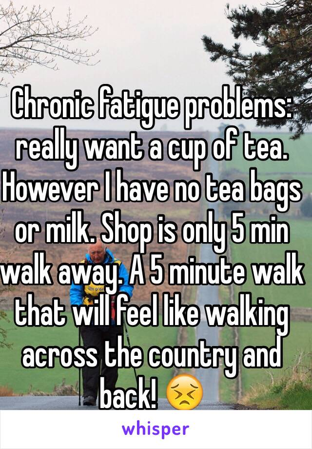 Chronic fatigue problems: really want a cup of tea. However I have no tea bags or milk. Shop is only 5 min walk away. A 5 minute walk that will feel like walking across the country and back! 😣
