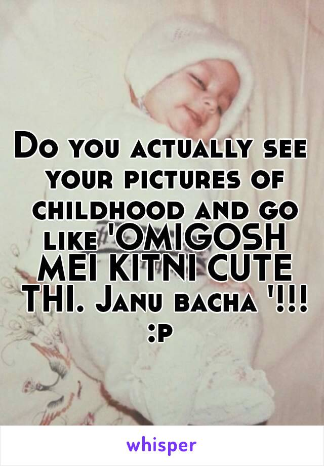 Do you actually see your pictures of childhood and go like 'OMIGOSH MEI KITNI CUTE THI. Janu bacha '!!! :p