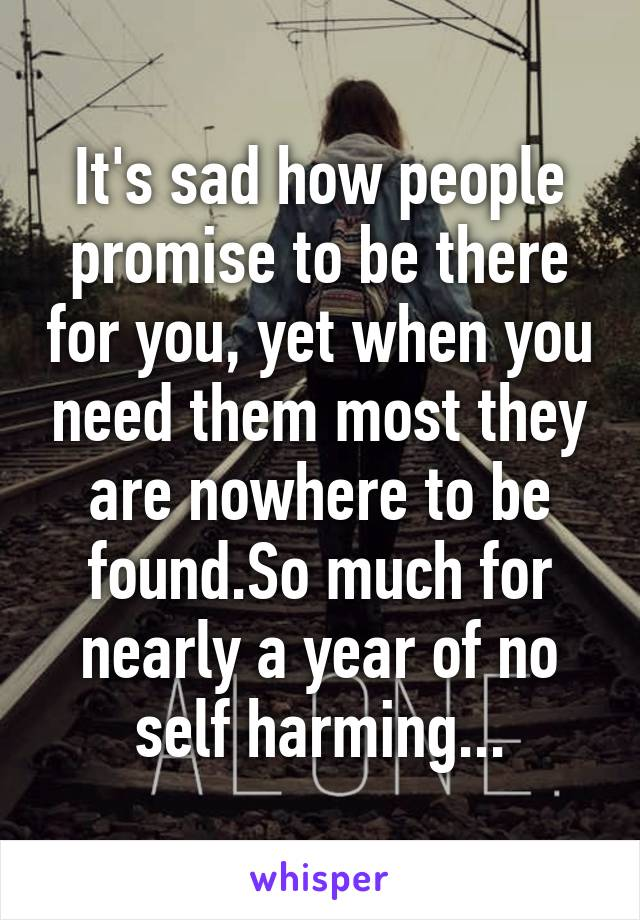 It's sad how people promise to be there for you, yet when you need them most they are nowhere to be found.So much for nearly a year of no self harming...