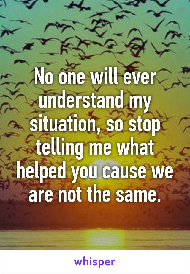No one will ever understand my situation, so stop telling me what helped you cause we are not the same.