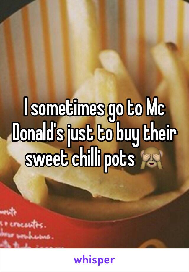 I sometimes go to Mc Donald's just to buy their sweet chilli pots 🙈