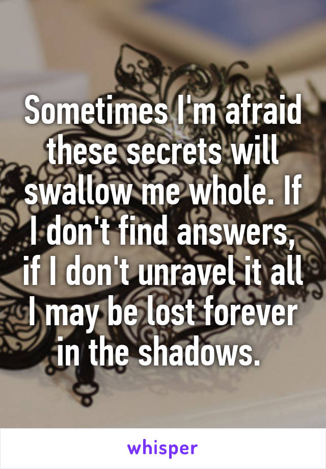 Sometimes I'm afraid these secrets will swallow me whole. If I don't find answers, if I don't unravel it all I may be lost forever in the shadows.