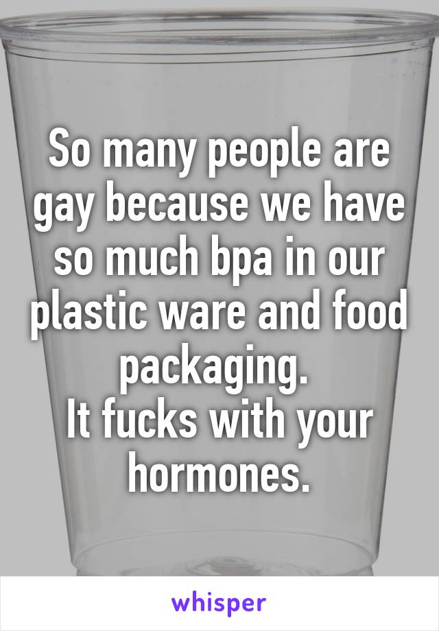 So many people are gay because we have so much bpa in our plastic ware and food packaging.  It fucks with your hormones.