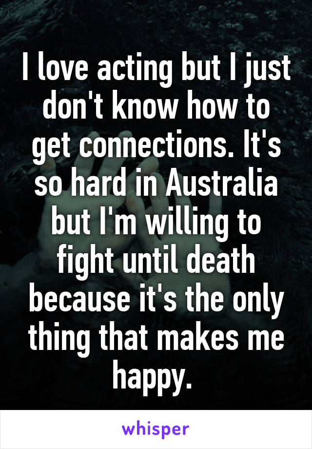 I love acting but I just don't know how to get connections. It's so hard in Australia but I'm willing to fight until death because it's the only thing that makes me happy.