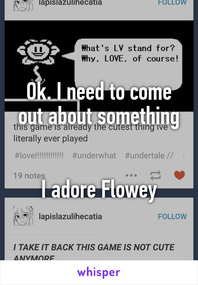 Ok. I need to come out about something   I adore Flowey