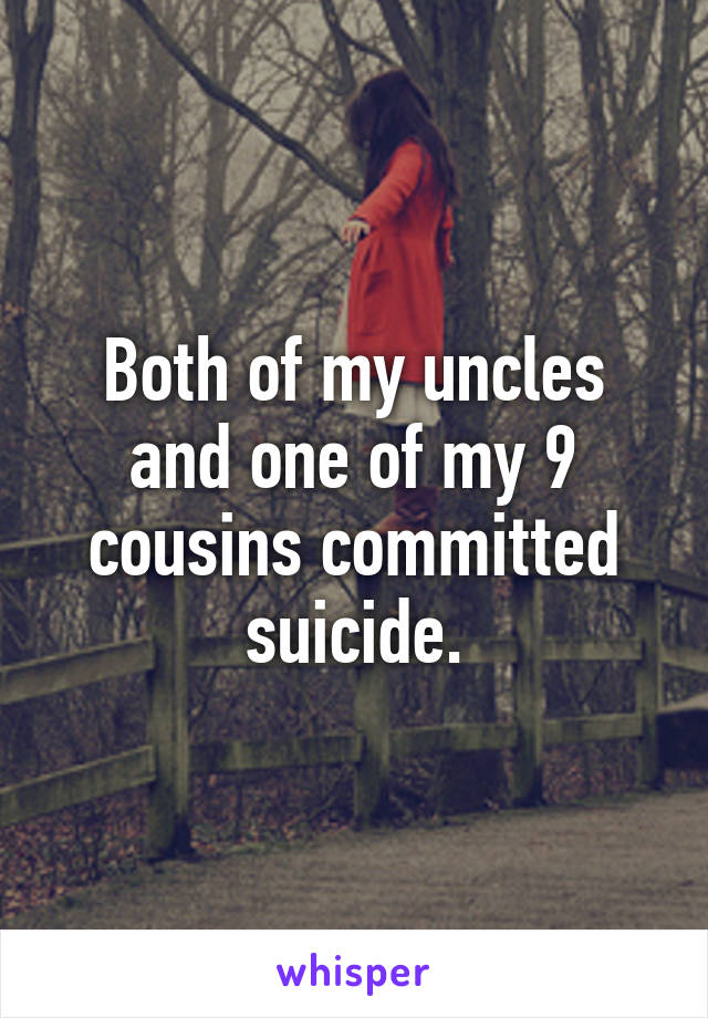Both of my uncles and one of my 9 cousins committed suicide.