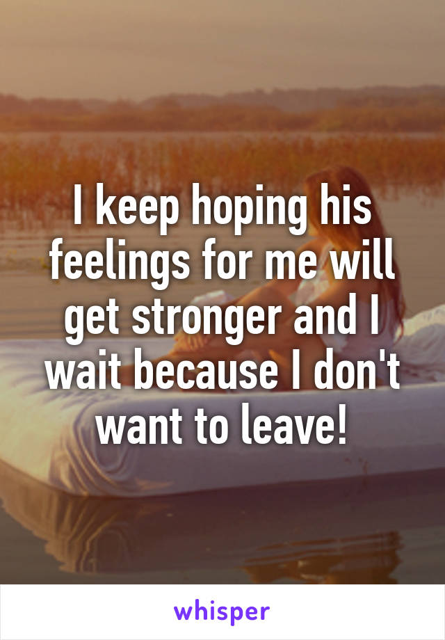 I keep hoping his feelings for me will get stronger and I wait because I don't want to leave!