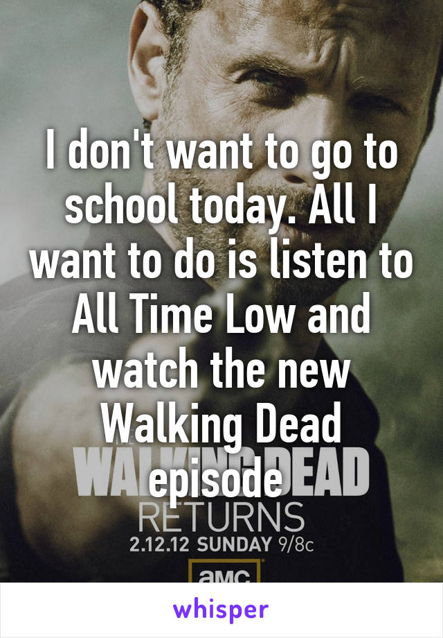 I don't want to go to school today. All I want to do is listen to All Time Low and watch the new Walking Dead episode
