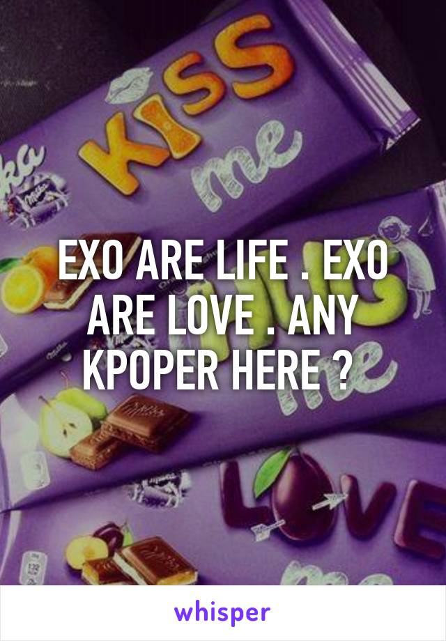 EXO ARE LIFE . EXO ARE LOVE . ANY KPOPER HERE ?