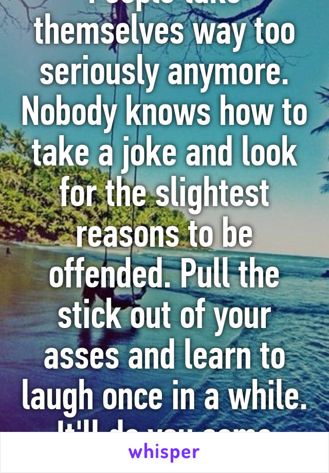 People take themselves way too seriously anymore. Nobody knows how to take a joke and look for the slightest reasons to be offended. Pull the stick out of your asses and learn to laugh once in a while. It'll do you some good!