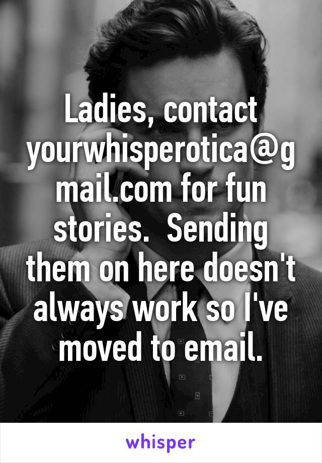 Ladies, contact yourwhisperotica@gmail.com for fun stories.  Sending them on here doesn't always work so I've moved to email.