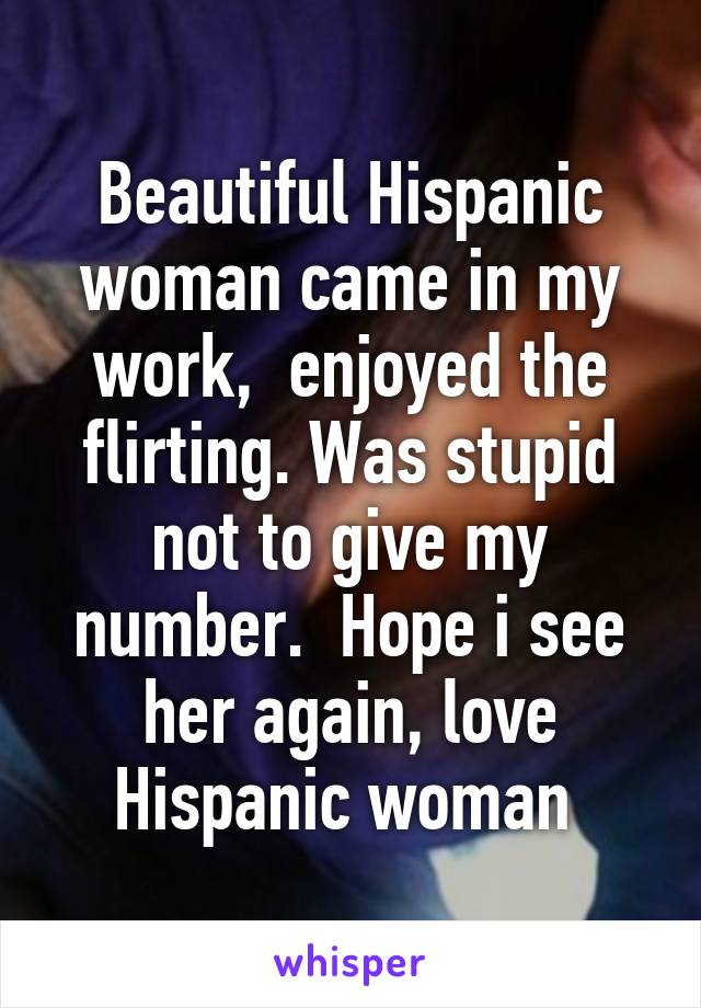 Beautiful Hispanic woman came in my work,  enjoyed the flirting. Was stupid not to give my number.  Hope i see her again, love Hispanic woman