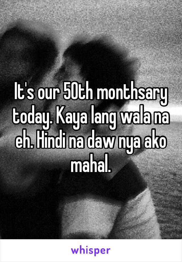 It's our 50th monthsary today. Kaya lang wala na eh. Hindi na daw nya ako mahal.
