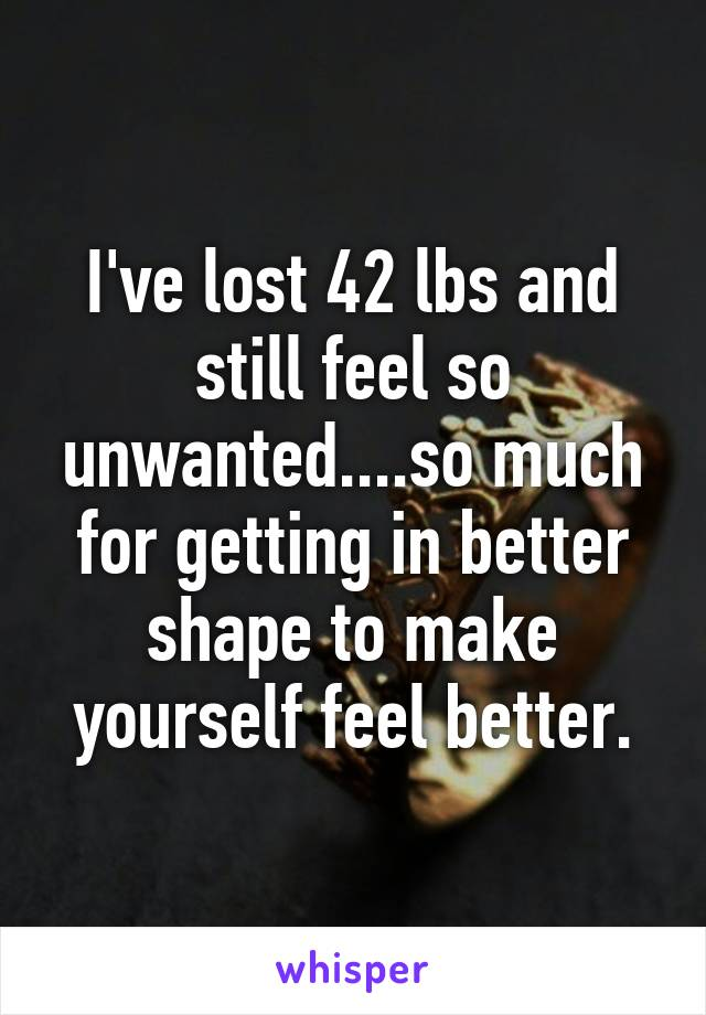 I've lost 42 lbs and still feel so unwanted....so much for getting in better shape to make yourself feel better.