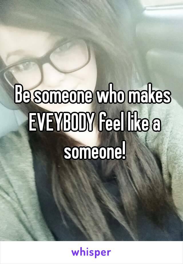 Be someone who makes EVEYBODY feel like a someone!