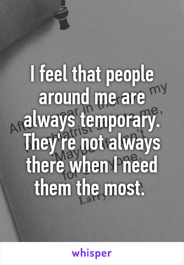 I feel that people around me are always temporary. They're not always there when I need them the most.