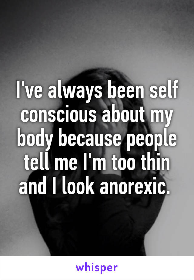 I've always been self conscious about my body because people tell me I'm too thin and I look anorexic.