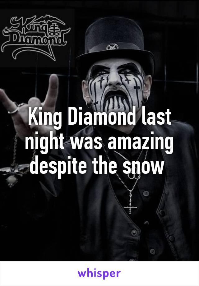 King Diamond last night was amazing despite the snow