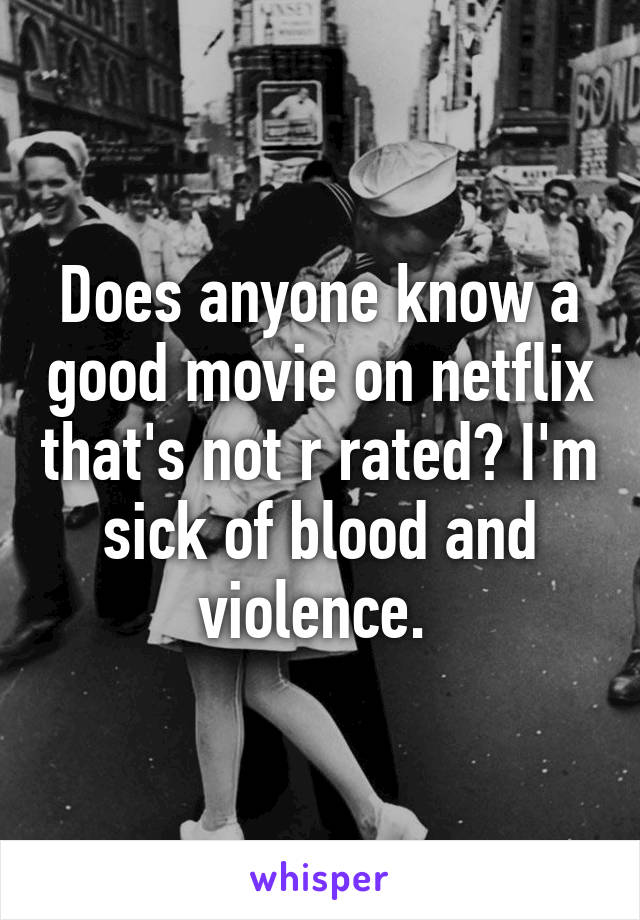 Does anyone know a good movie on netflix that's not r rated? I'm sick of blood and violence.