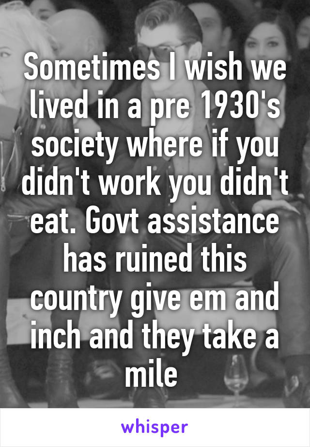 Sometimes I wish we lived in a pre 1930's society where if you didn't work you didn't eat. Govt assistance has ruined this country give em and inch and they take a mile