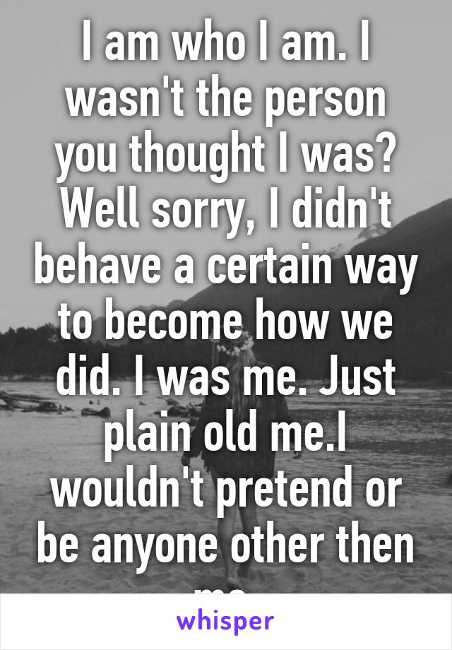 I am who I am. I wasn't the person you thought I was? Well sorry, I didn't behave a certain way to become how we did. I was me. Just plain old me.I wouldn't pretend or be anyone other then me.